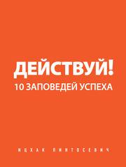 Ицхак Пинтосевич  Действуй! 10 заповедей успеха