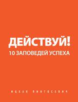 Действуй! 10 заповедей успеха Ицхак Пинтосевич