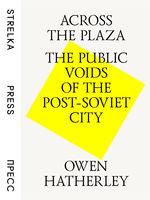 Across the Plaza: the Public Voids of the Post-Soviet City Owen Hatherley